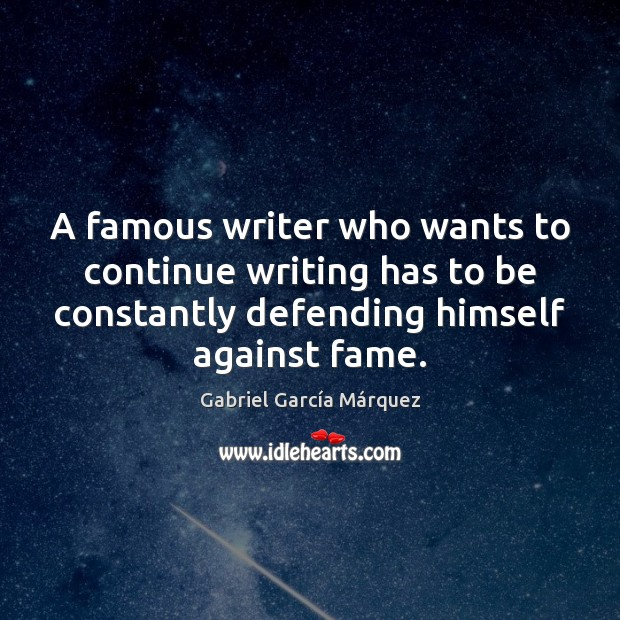 A famous writer who wants to continue writing has to be constantly Gabriel García Márquez Picture Quote