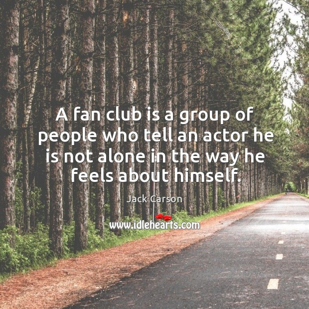 A fan club is a group of people who tell an actor he is not alone in the way he feels about himself. Image