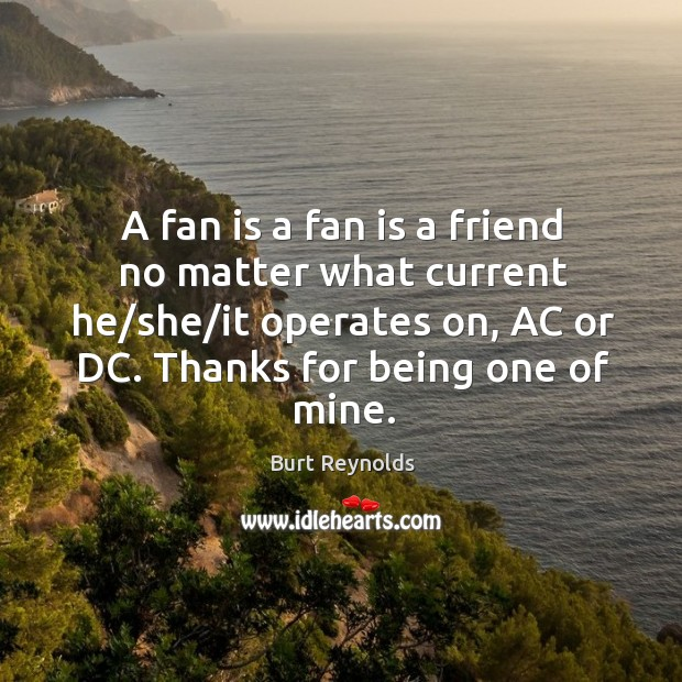 A fan is a fan is a friend no matter what current Burt Reynolds Picture Quote