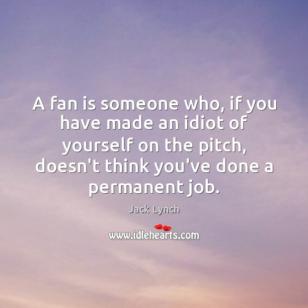 A fan is someone who, if you have made an idiot of Image