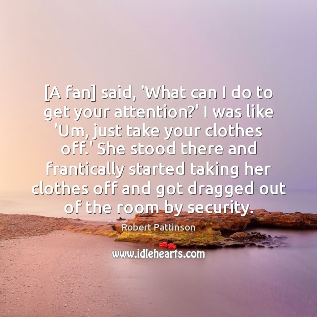 [A fan] said, 'What can I do to get your attention?' Robert Pattinson Picture Quote