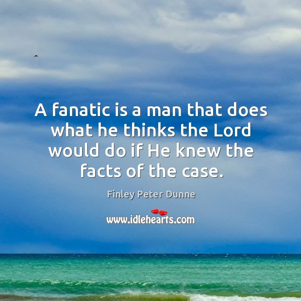 A fanatic is a man that does what he thinks the lord would do if he knew the facts of the case. Image