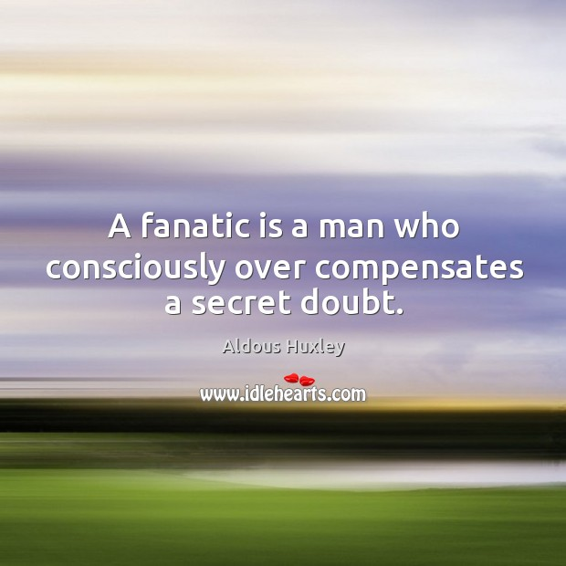 A fanatic is a man who consciously over compensates a secret doubt. Image