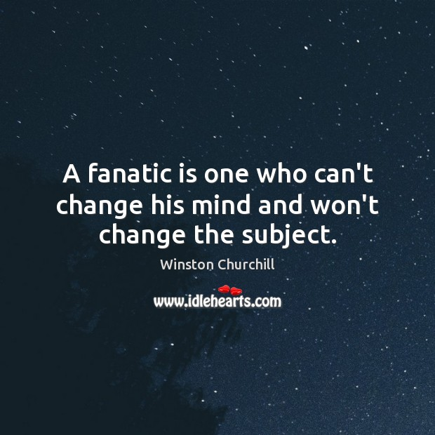 A fanatic is one who can't change his mind and won't change the subject. Winston Churchill Picture Quote