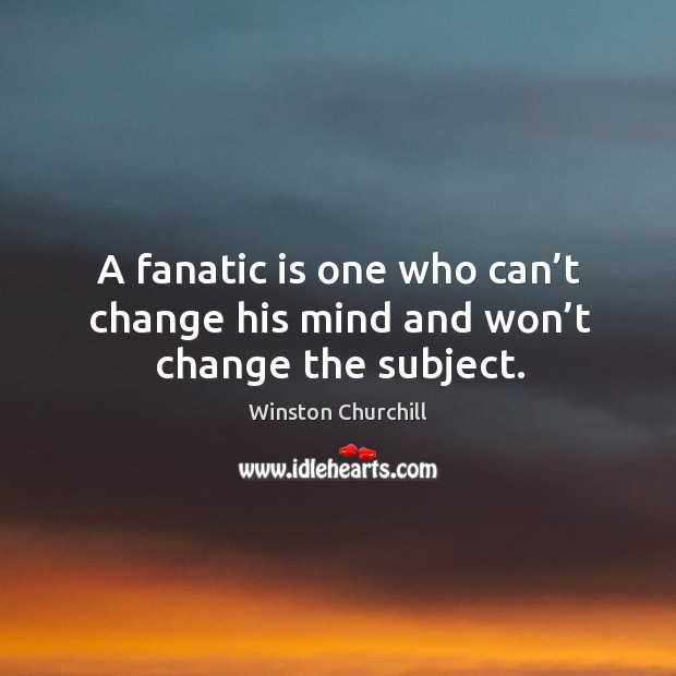Image about A fanatic is one who can't change his mind and won't change the subject.