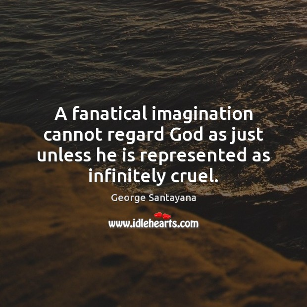 A fanatical imagination cannot regard God as just unless he is represented George Santayana Picture Quote