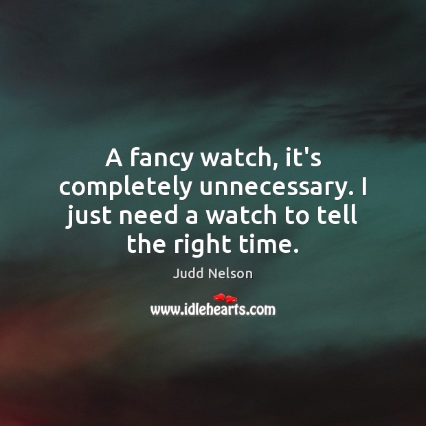 A fancy watch, it's completely unnecessary. I just need a watch to tell the right time. Image