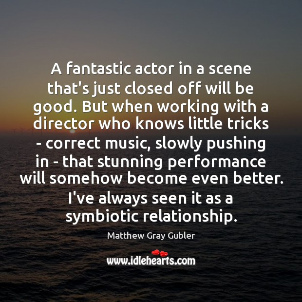 A fantastic actor in a scene that's just closed off will be Good Quotes Image