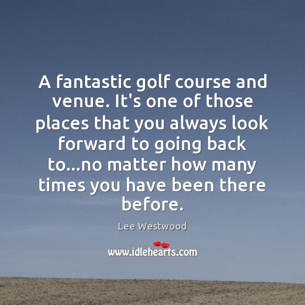 A fantastic golf course and venue. It's one of those places that Lee Westwood Picture Quote