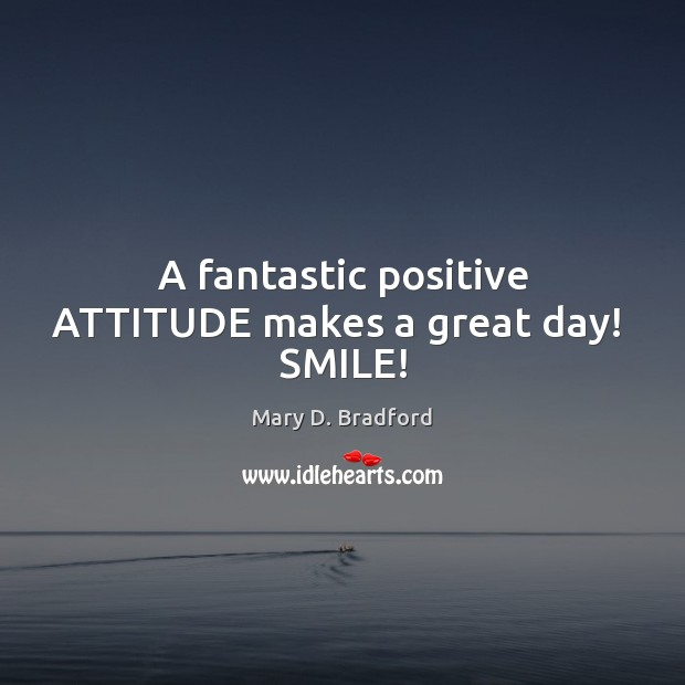 A fantastic positive ATTITUDE makes a great day!  SMILE! Positive Attitude Quotes Image