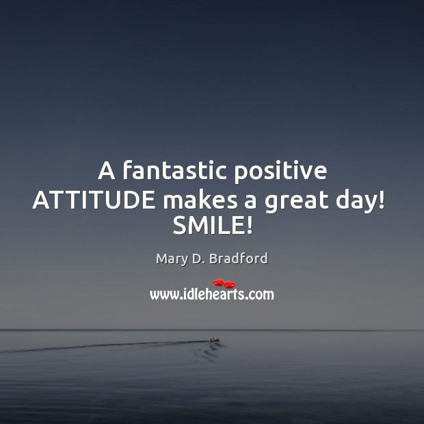 A fantastic positive ATTITUDE makes a great day!  SMILE! Positive Attitude Quotes Image