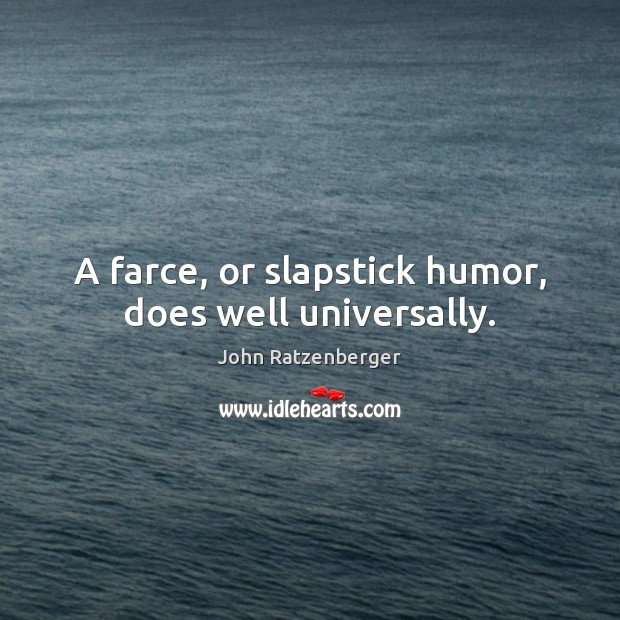 A farce, or slapstick humor, does well universally. Image