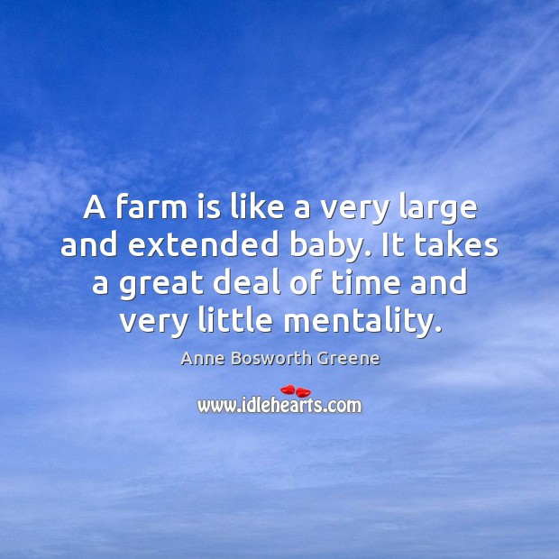 Image, A farm is like a very large and extended baby. It takes