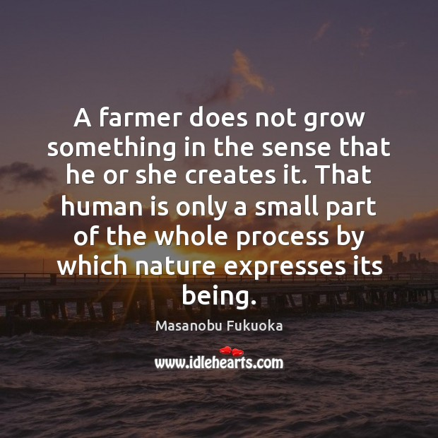 A farmer does not grow something in the sense that he or Masanobu Fukuoka Picture Quote