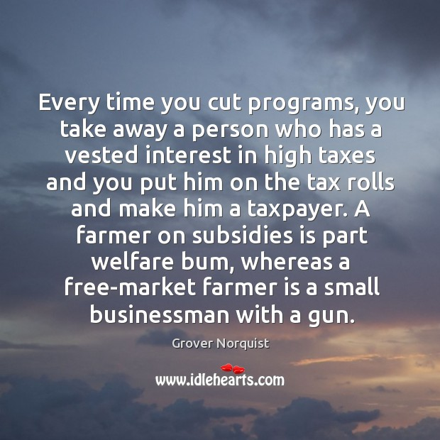 A farmer on subsidies is part welfare bum, whereas a free-market farmer is a small businessman with a gun. Grover Norquist Picture Quote