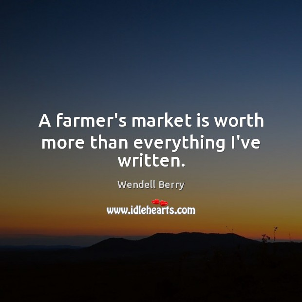 Image, A farmer's market is worth more than everything I've written.