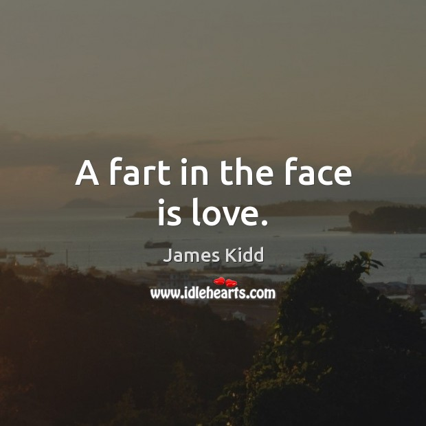 A fart in the face is love. Image