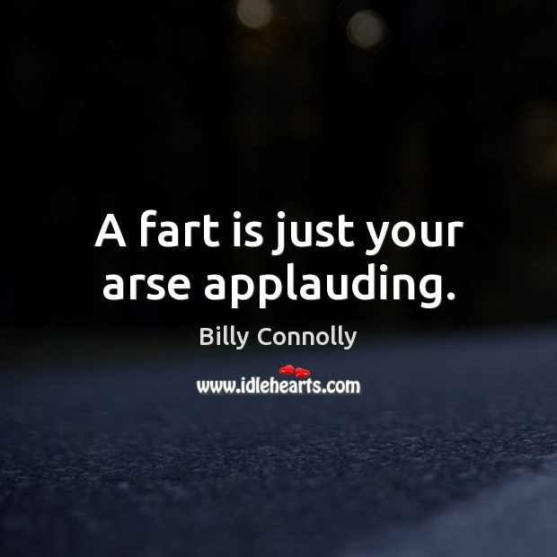 A fart is just your arse applauding. Image