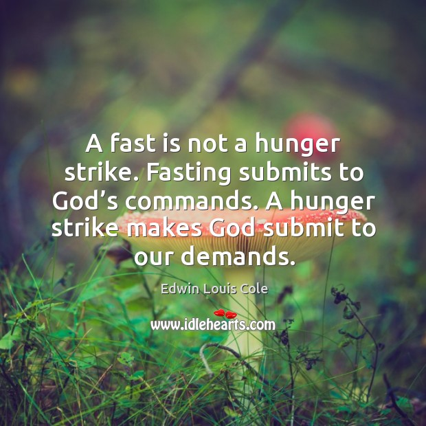 A fast is not a hunger strike. Fasting submits to God's commands. A hunger strike makes God submit to our demands. Image