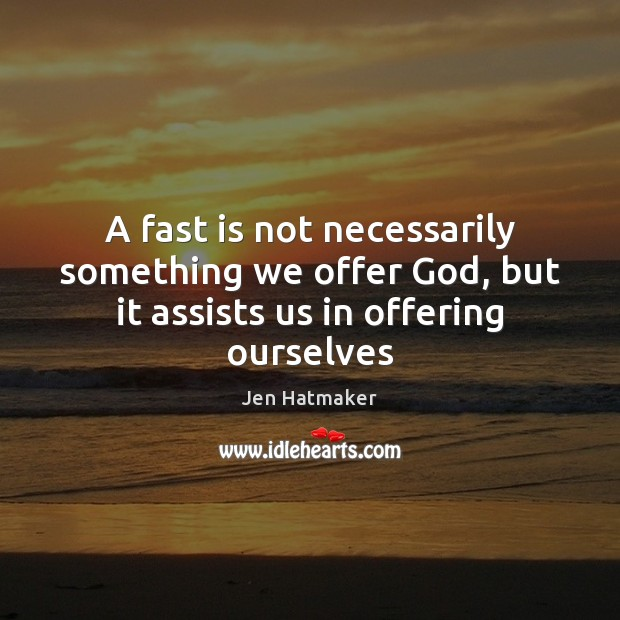 A fast is not necessarily something we offer God, but it assists us in offering ourselves Jen Hatmaker Picture Quote
