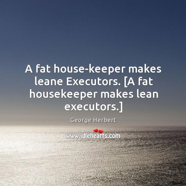 A fat house-keeper makes leane Executors. [A fat housekeeper makes lean executors.] Image