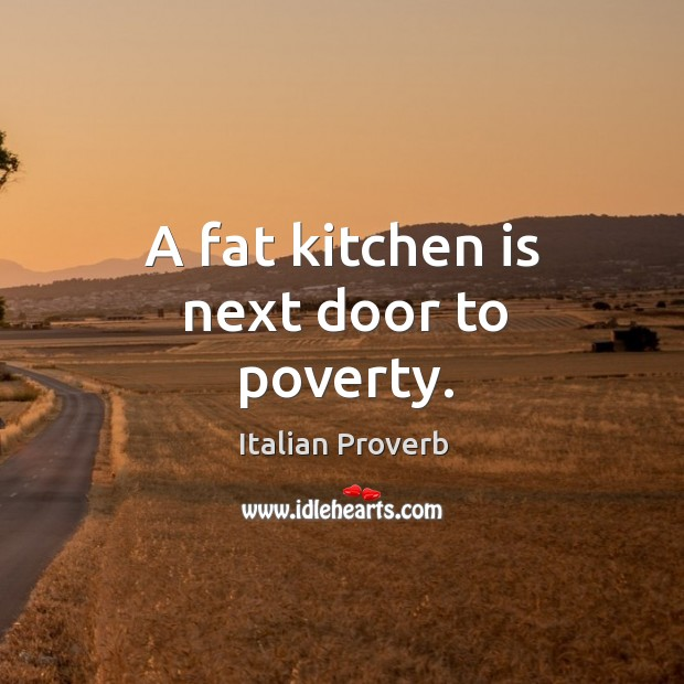 A fat kitchen is next door to poverty. Image