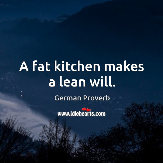 A fat kitchen makes a lean will. German Proverbs Image