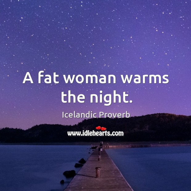 A fat woman warms the night. Icelandic Proverbs Image