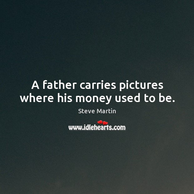 A father carries pictures where his money used to be. Steve Martin Picture Quote