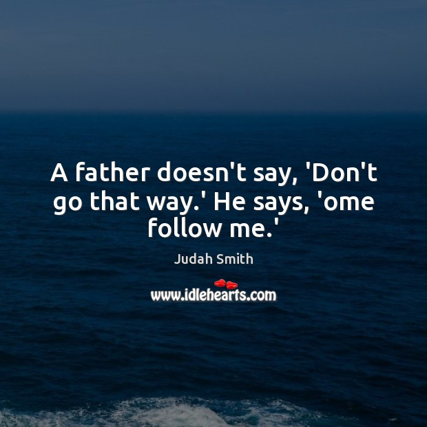 Image, A father doesn't say, 'Don't go that way.' He says, 'ome follow me.'