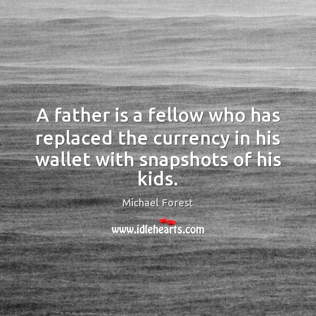 A father is a fellow who has replaced the currency in his Father Quotes Image