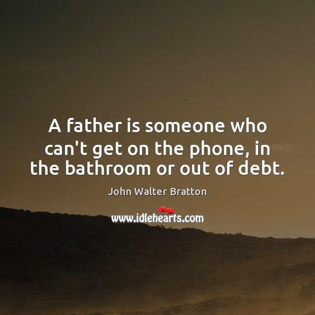A father is someone who can't get on the phone, in the bathroom or out of debt. Father Quotes Image