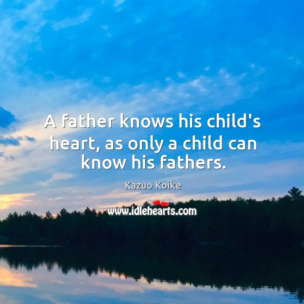 A father knows his child's heart, as only a child can know his fathers. Image
