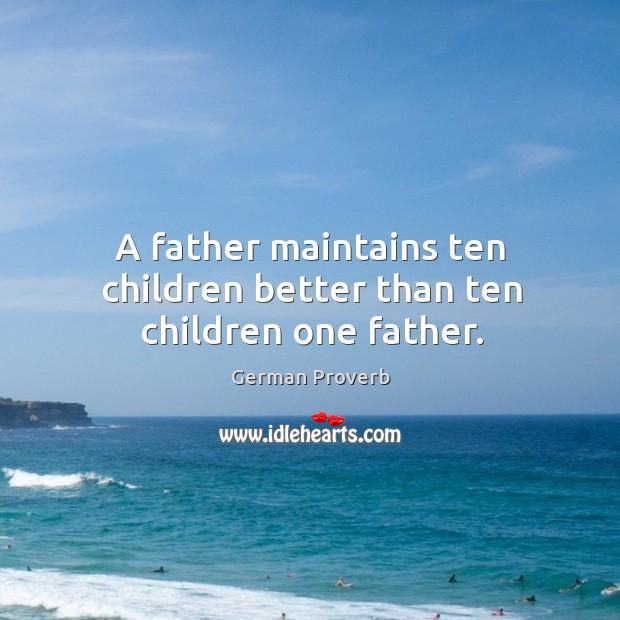 A father maintains ten children better than ten children one father. German Proverbs Image