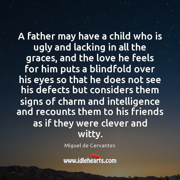 A father may have a child who is ugly and lacking in Miguel de Cervantes Picture Quote