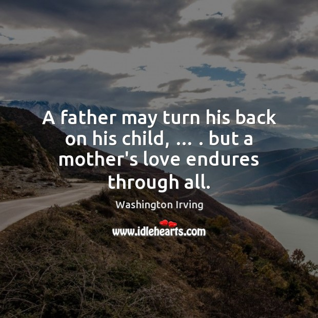 A father may turn his back on his child, … . but a mother's love endures through all. Washington Irving Picture Quote