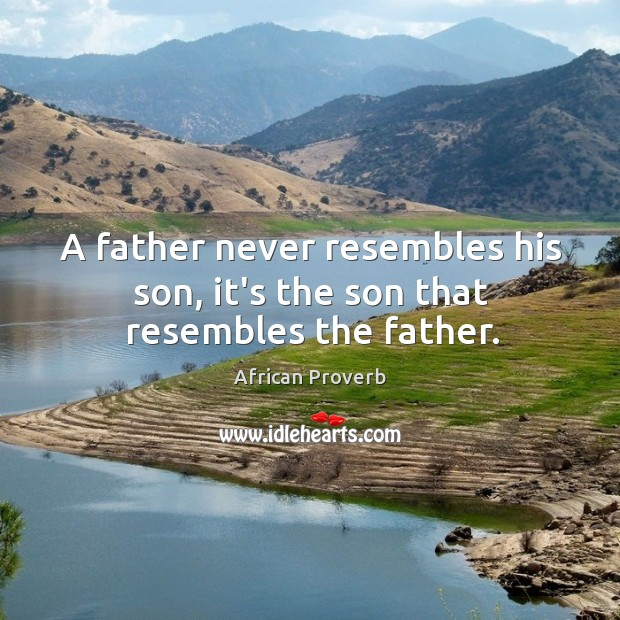 Image, A father never resembles his son, it's the son that resembles the father.