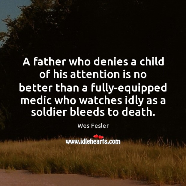 A father who denies a child of his attention is no better Wes Fesler Picture Quote