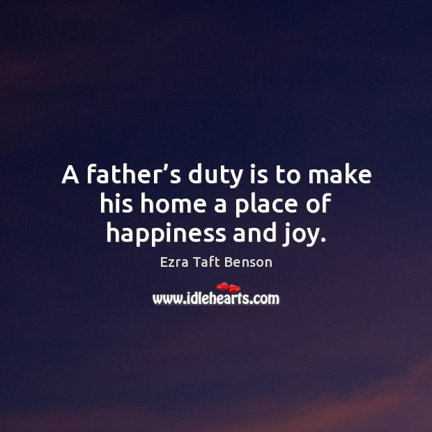 Image, A father's duty is to make his home a place of happiness and joy.