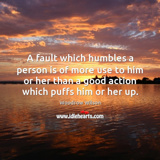 A fault which humbles a person is of more use to him Woodrow Wilson Picture Quote