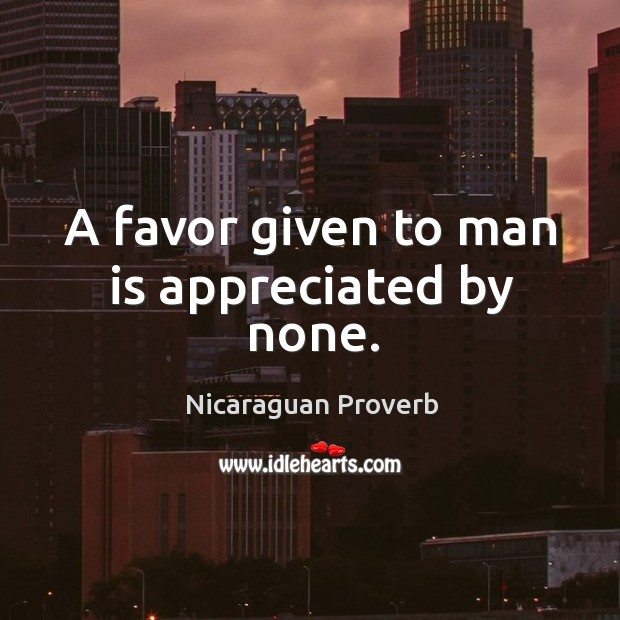 Image, A favor given to man is appreciated by none.