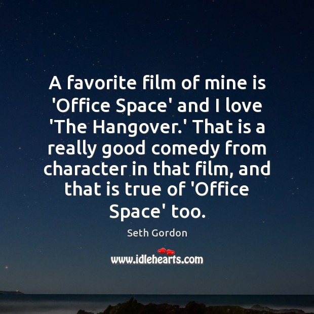 A favorite film of mine is 'Office Space' and I love 'The Image