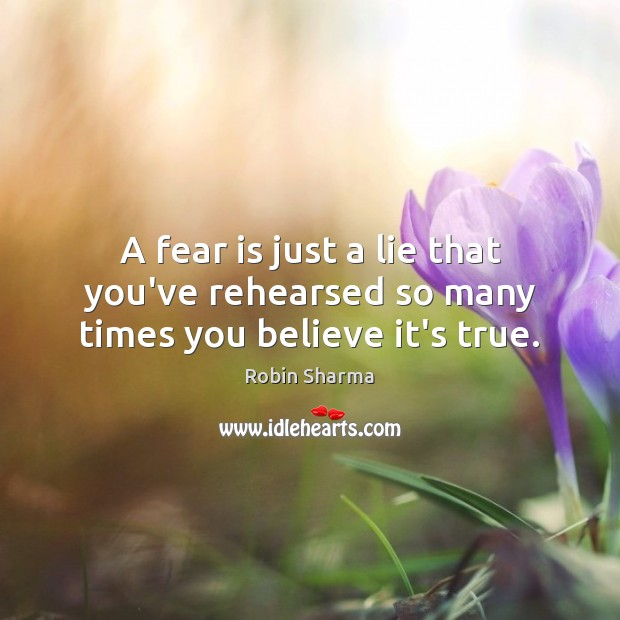 Image, A fear is just a lie that you've rehearsed so many times you believe it's true.