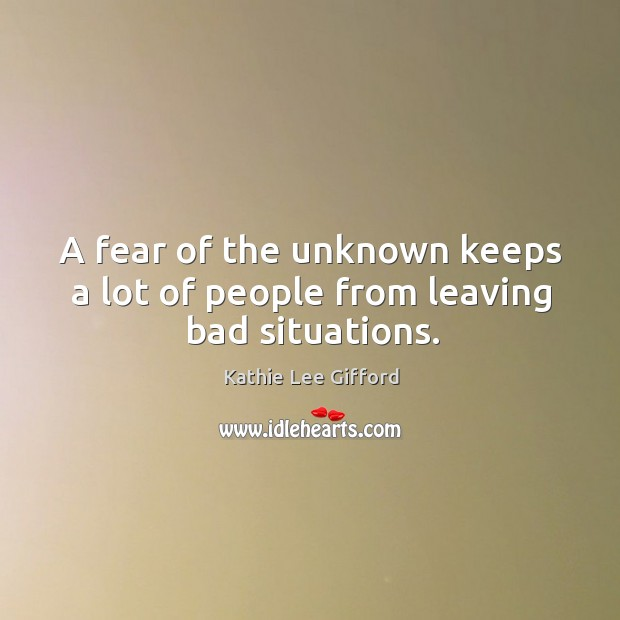 A fear of the unknown keeps a lot of people from leaving bad situations. Kathie Lee Gifford Picture Quote