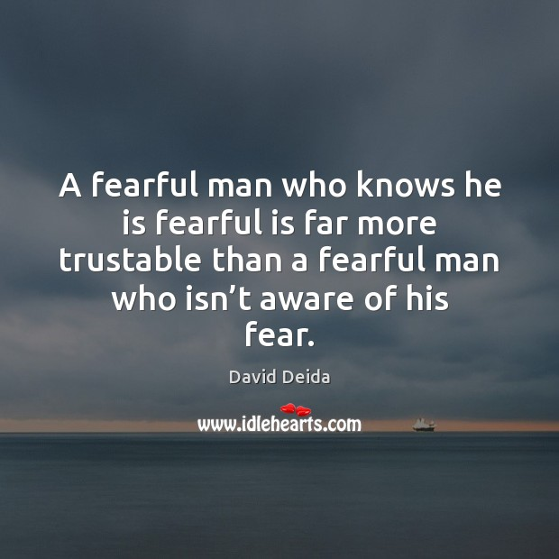 A fearful man who knows he is fearful is far more trustable Image