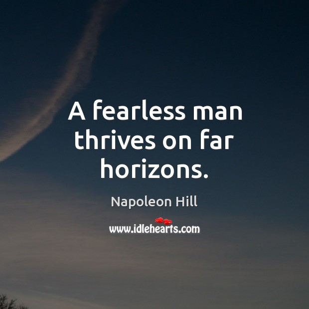 A fearless man thrives on far horizons. Napoleon Hill Picture Quote