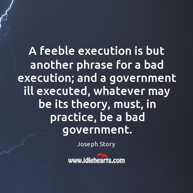 Image, A feeble execution is but another phrase for a bad execution; and a government ill executed
