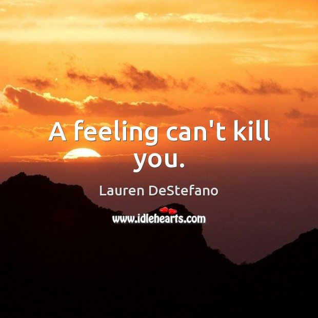 A feeling can't kill you. Lauren DeStefano Picture Quote