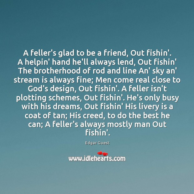 A feller's glad to be a friend, Out fishin'. A helpin' hand Edgar Guest Picture Quote