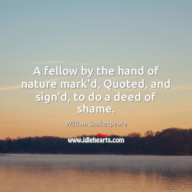 A fellow by the hand of nature mark'd, Quoted, and sign'd, to do a deed of shame. Image